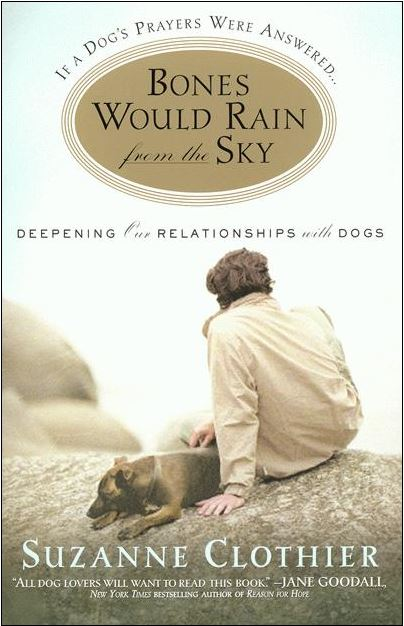 "The Best Relationship Book – Guest Post - Book Review We would like to share a note we received recently. The Best Relationship Book – Guest Post - Book Review. ""If a Dog's Prayers Were Answered, Bones Would Rain from the Sky: Deepening Our Relationships with Dogs"" by Suzanne Clothier."